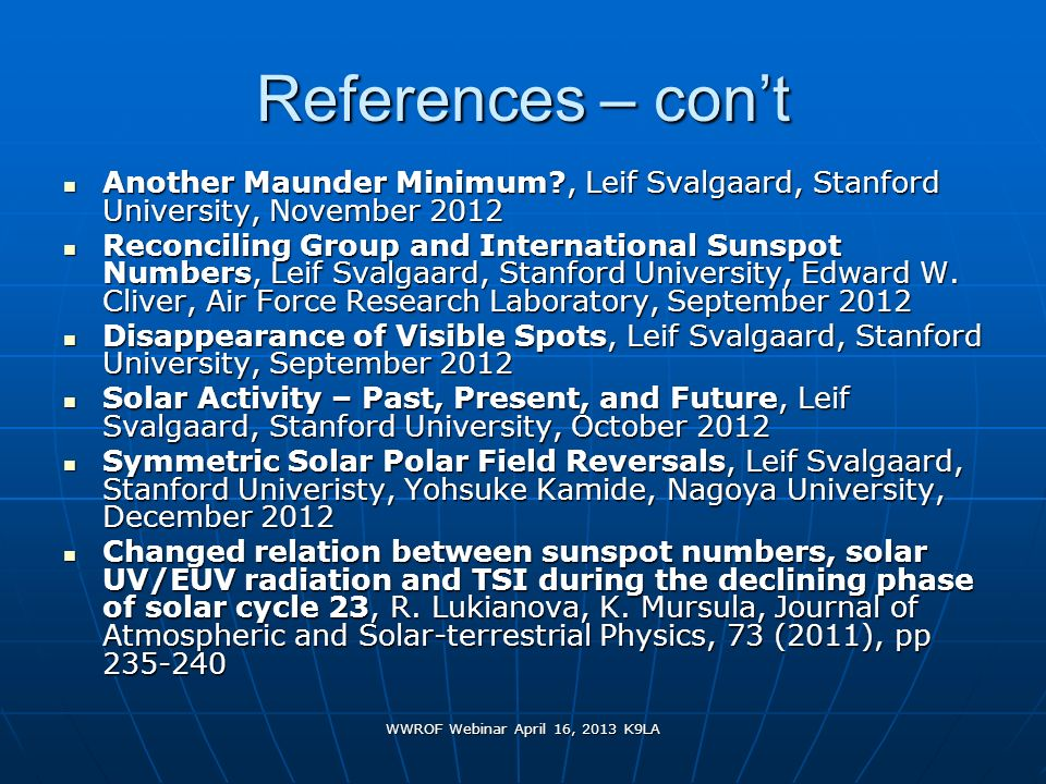 WWROF Webinar April 16, 2013 K9LA References – cont Another Maunder Minimum?, Leif Svalgaard, Stanford University, November 2012 Another Maunder Minim