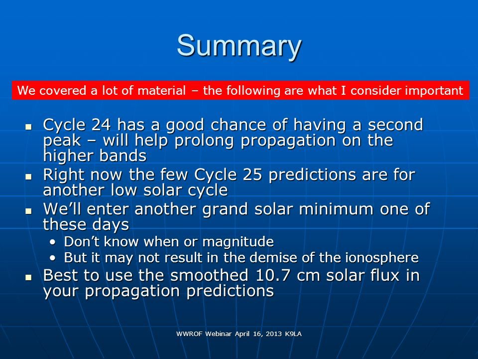 WWROF Webinar April 16, 2013 K9LA Summary Cycle 24 has a good chance of having a second peak – will help prolong propagation on the higher bands Cycle
