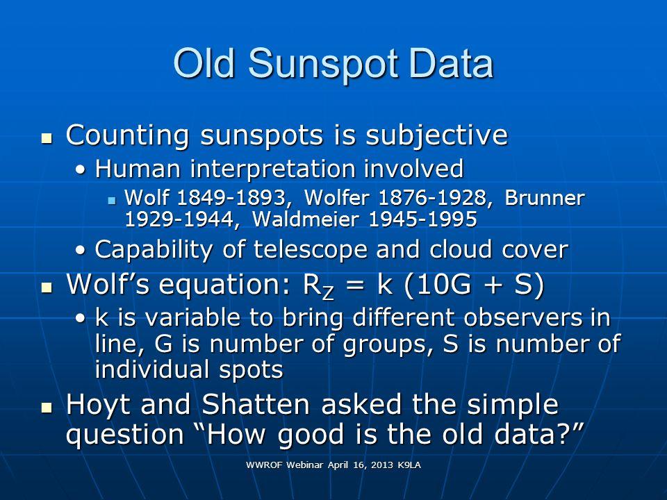 WWROF Webinar April 16, 2013 K9LA Old Sunspot Data Counting sunspots is subjective Counting sunspots is subjective Human interpretation involvedHuman