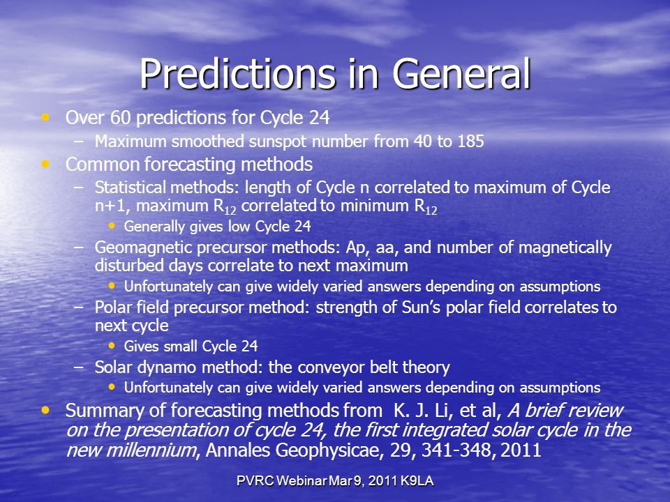 Predictions in General Over 60 predictions for Cycle 24 – –Maximum smoothed sunspot number from 40 to 185 Common forecasting methods – –Statistical methods: length of Cycle n correlated to maximum of Cycle n+1, maximum R 12 correlated to minimum R 12 Generally gives low Cycle 24 – –Geomagnetic precursor methods: Ap, aa, and number of magnetically disturbed days correlate to next maximum Unfortunately can give widely varied answers depending on assumptions – –Polar field precursor method: strength of Suns polar field correlates to next cycle Gives small Cycle 24 – –Solar dynamo method: the conveyor belt theory Unfortunately can give widely varied answers depending on assumptions Summary of forecasting methods from K.