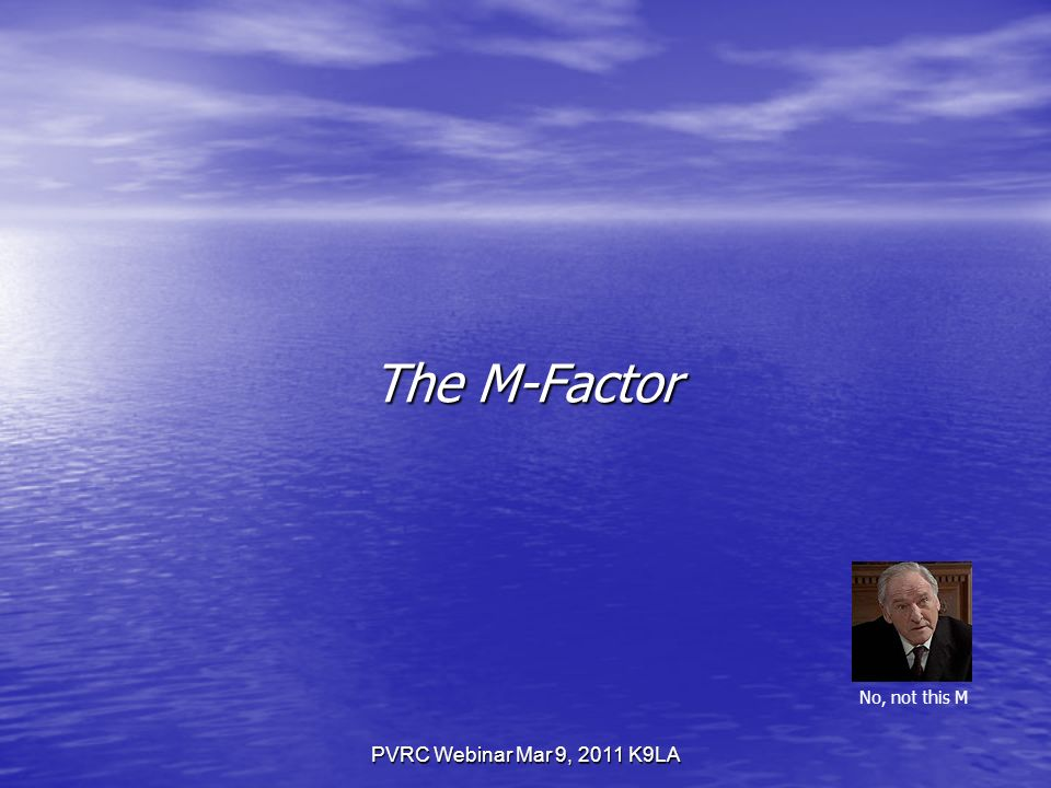 PVRC Webinar Mar 9, 2011 K9LA The M-Factor No, not this M