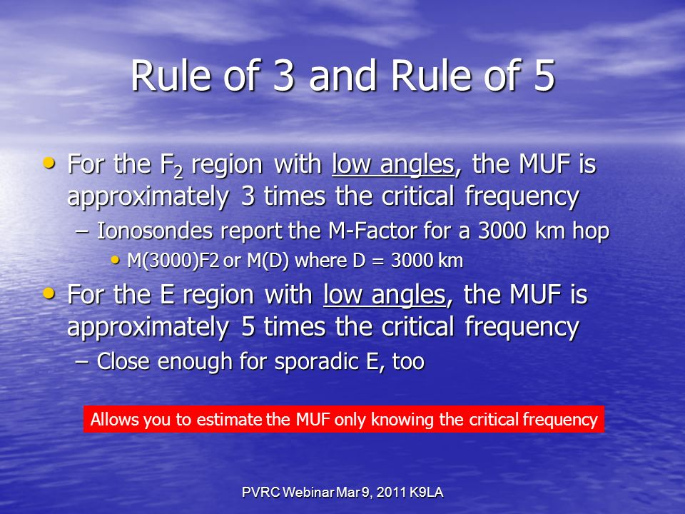 PVRC Webinar Mar 9, 2011 K9LA Rule of 3 and Rule of 5 For the F 2 region with low angles, the MUF is approximately 3 times the critical frequency For the F 2 region with low angles, the MUF is approximately 3 times the critical frequency –Ionosondes report the M-Factor for a 3000 km hop M(3000)F2 or M(D) where D = 3000 km M(3000)F2 or M(D) where D = 3000 km For the E region with low angles, the MUF is approximately 5 times the critical frequency For the E region with low angles, the MUF is approximately 5 times the critical frequency –Close enough for sporadic E, too Allows you to estimate the MUF only knowing the critical frequency