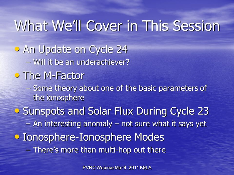 PVRC Webinar Mar 9, 2011 K9LA What Well Cover in This Session An Update on Cycle 24 An Update on Cycle 24 –Will it be an underachiever.