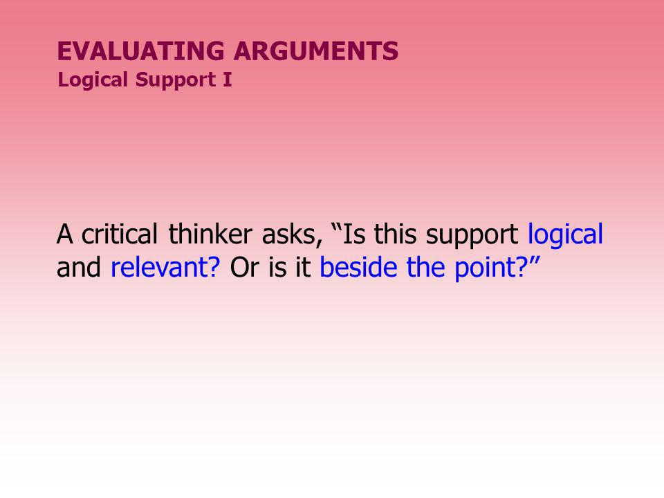 EVALUATING ARGUMENTS A critical thinker asks, Is this support logical and relevant? Or is it beside the point? Logical Support I