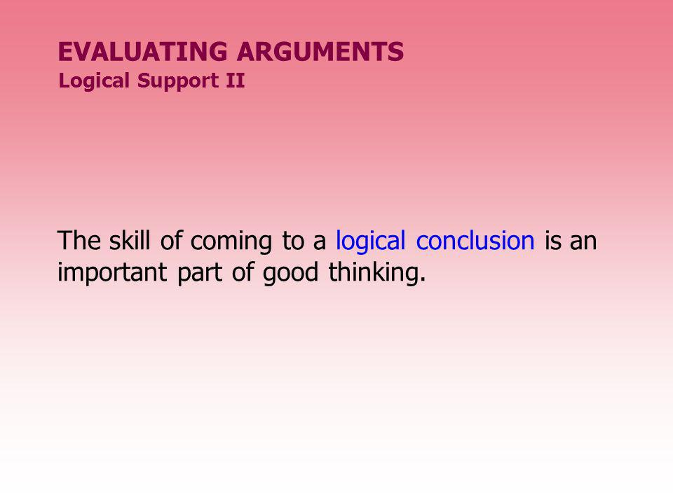 EVALUATING ARGUMENTS The skill of coming to a logical conclusion is an important part of good thinking. Logical Support II