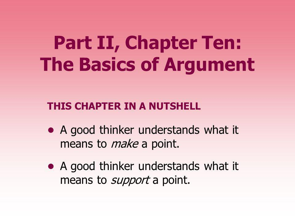 Part II, Chapter Ten: The Basics of Argument THIS CHAPTER IN A NUTSHELL A good thinker understands what it means to make a point. A good thinker under