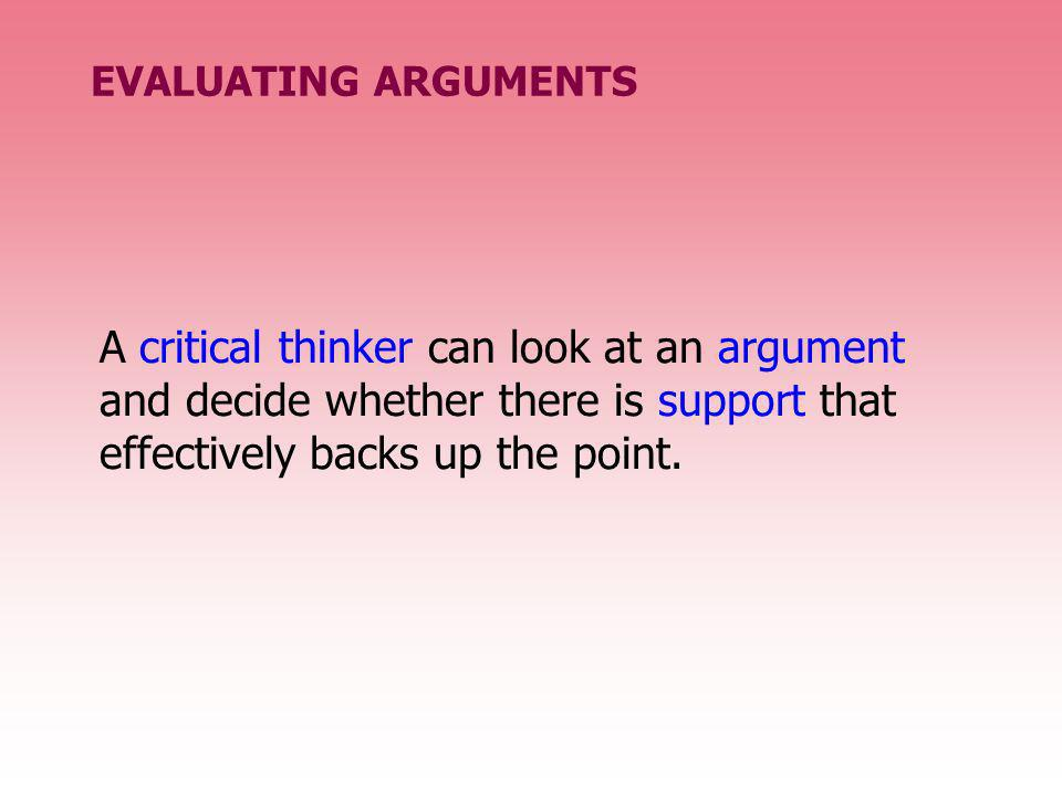 EVALUATING ARGUMENTS A critical thinker can look at an argument and decide whether there is support that effectively backs up the point.