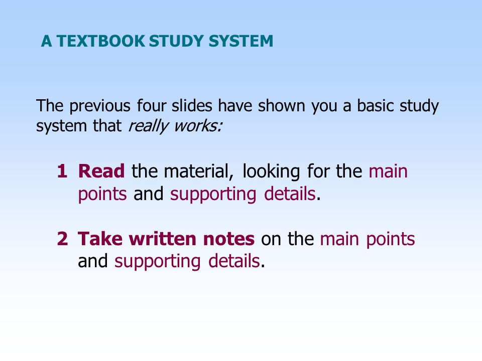 A TEXTBOOK STUDY SYSTEM The previous four slides have shown you a basic study system that really works: 1Read the material, looking for the main points and supporting details.