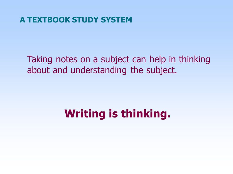 A TEXTBOOK STUDY SYSTEM Taking notes on a subject can help in thinking about and understanding the subject. Writing is thinking.