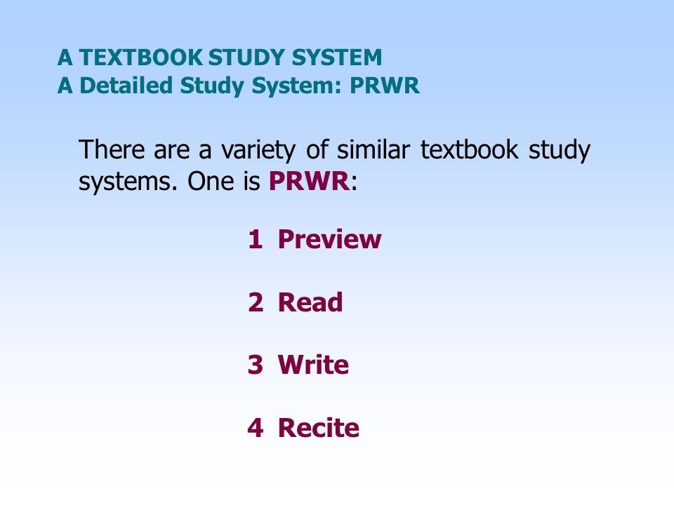 A TEXTBOOK STUDY SYSTEM There are a variety of similar textbook study systems. One is PRWR: A Detailed Study System: PRWR 1Preview 2Read 3Write 4Recit