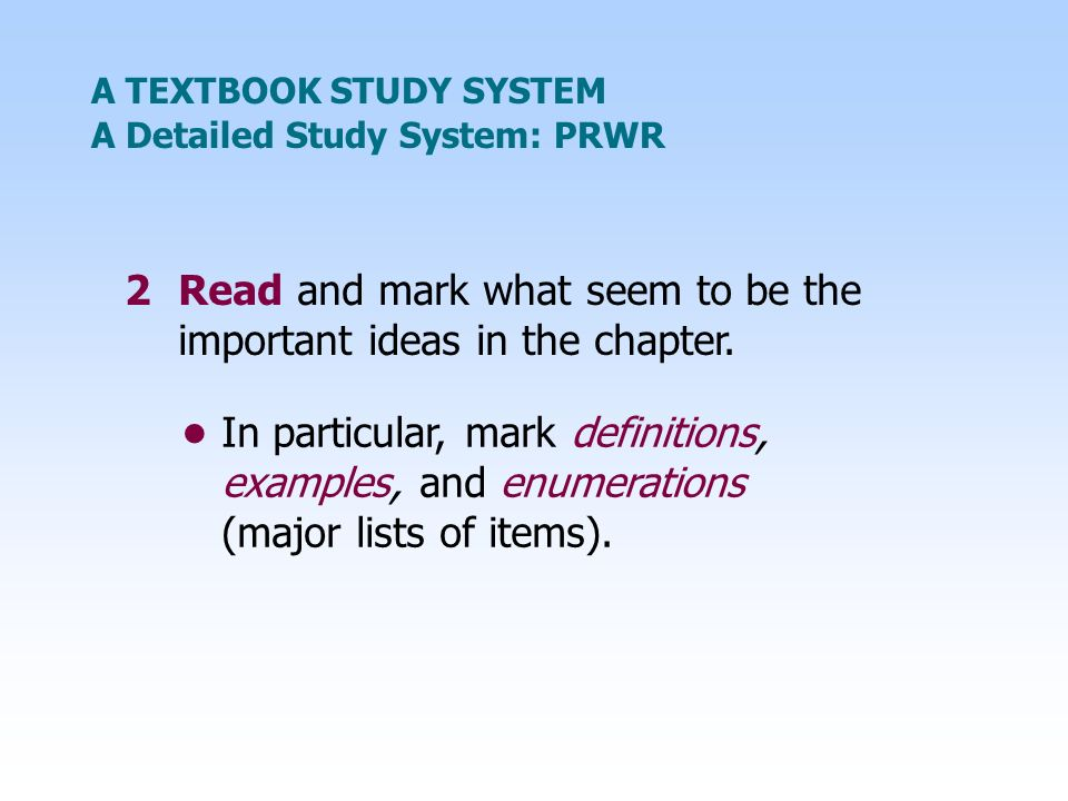 A TEXTBOOK STUDY SYSTEM 2Read and mark what seem to be the important ideas in the chapter. A Detailed Study System: PRWR In particular, mark definitio