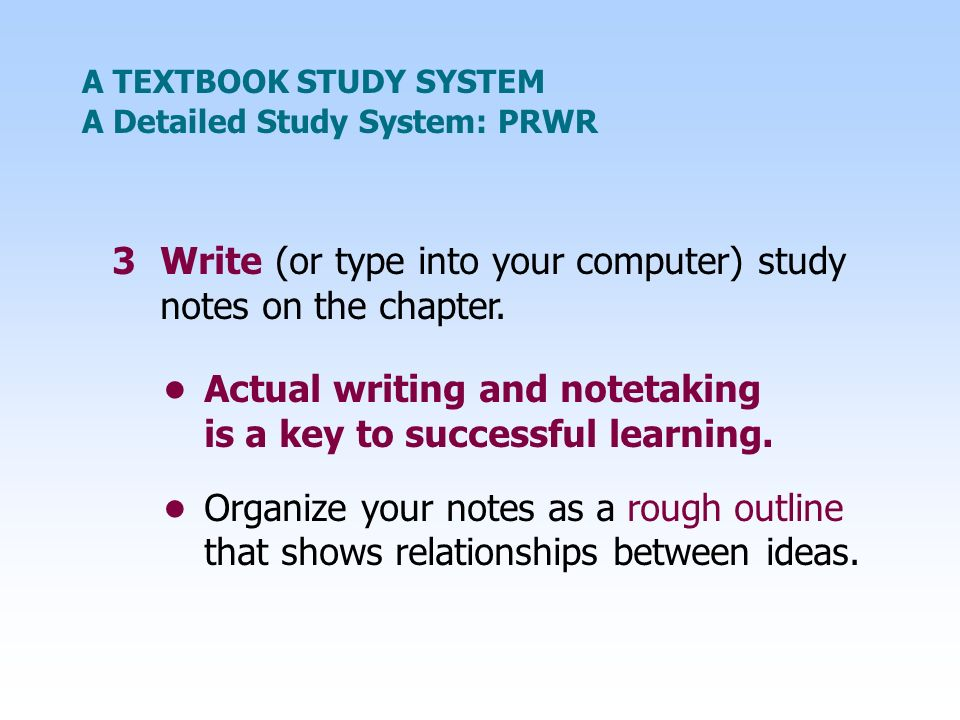 A TEXTBOOK STUDY SYSTEM 3Write (or type into your computer) study notes on the chapter.