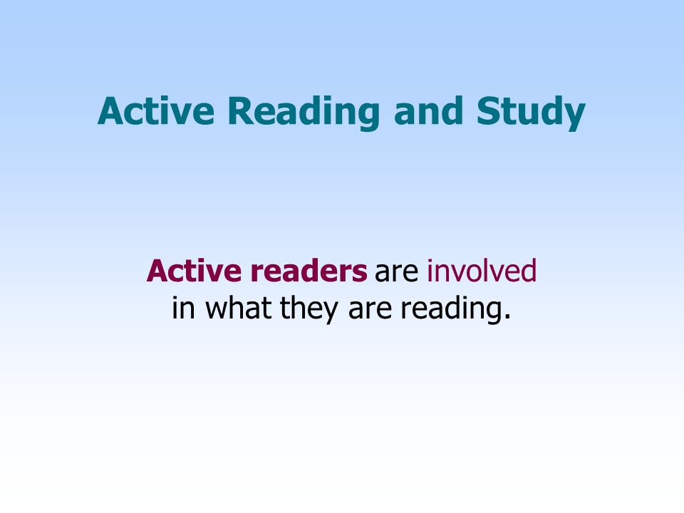 Active Reading and Study Active readers are involved in what they are reading.