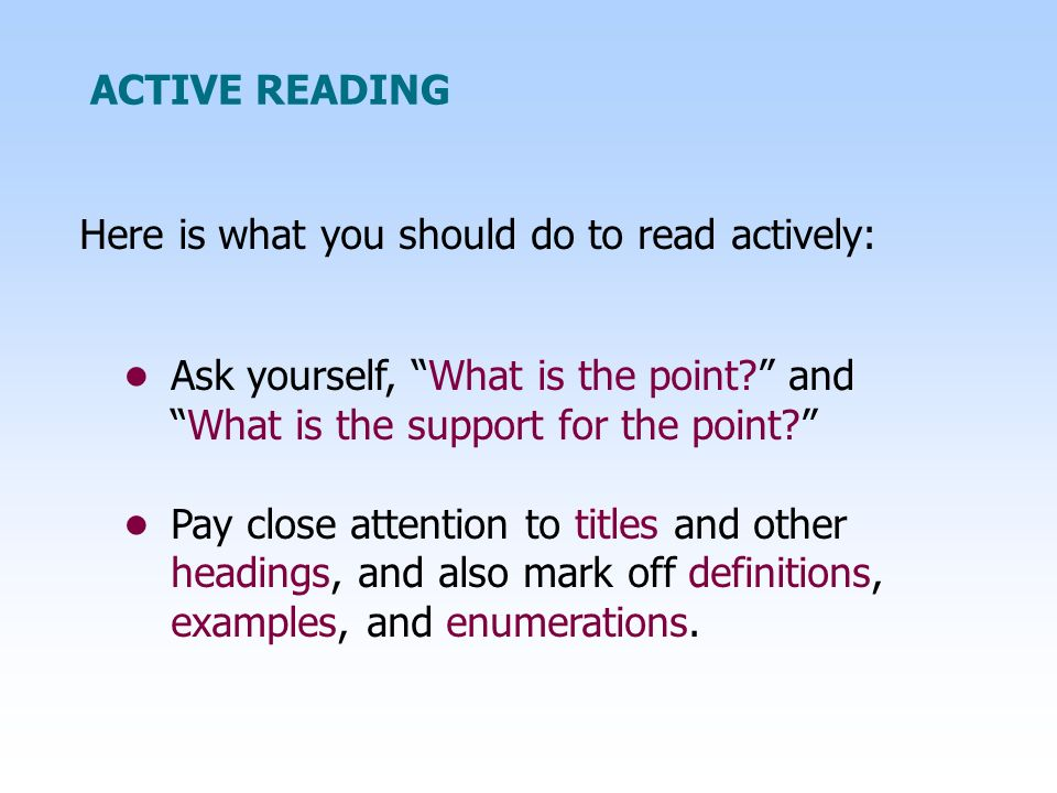 Here is what you should do to read actively: ACTIVE READING Ask yourself, What is the point? andWhat is the support for the point? Pay close attention