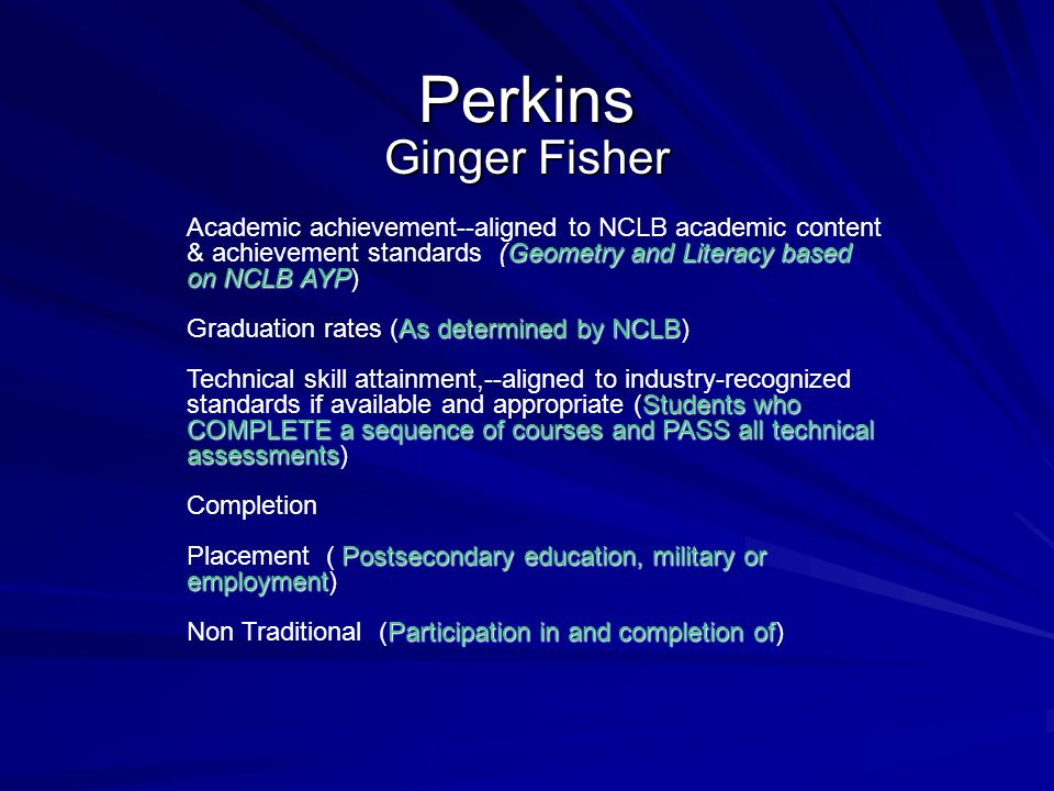 Perkins Ginger Fisher Geometry and Literacy based on NCLB AYP Academic achievement--aligned to NCLB academic content & achievement standards (Geometry and Literacy based on NCLB AYP) As determined by NCLB Graduation rates (As determined by NCLB) Students who COMPLETE a sequence of courses and PASS all technical assessments Technical skill attainment,--aligned to industry-recognized standards if available and appropriate (Students who COMPLETE a sequence of courses and PASS all technical assessments) Completion Postsecondary education, military or employment Placement ( Postsecondary education, military or employment) Participation in and completion of Non Traditional (Participation in and completion of)