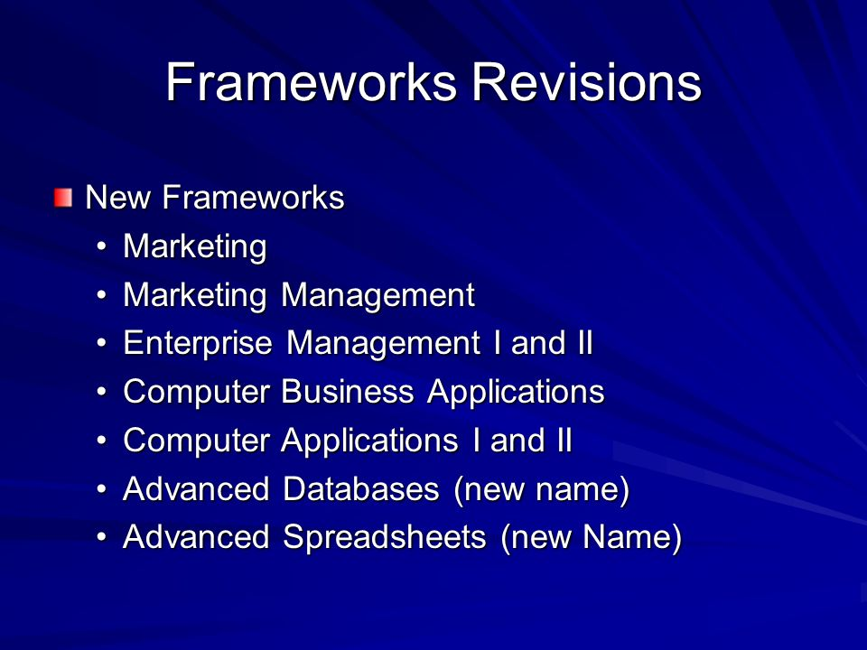 Frameworks Revisions New Frameworks MarketingMarketing Marketing ManagementMarketing Management Enterprise Management I and IIEnterprise Management I and II Computer Business ApplicationsComputer Business Applications Computer Applications I and IIComputer Applications I and II Advanced Databases (new name)Advanced Databases (new name) Advanced Spreadsheets (new Name)Advanced Spreadsheets (new Name)