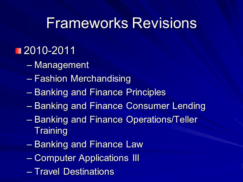 Frameworks Revisions –Management –Fashion Merchandising –Banking and Finance Principles –Banking and Finance Consumer Lending –Banking and Finance Operations/Teller Training –Banking and Finance Law –Computer Applications III –Travel Destinations