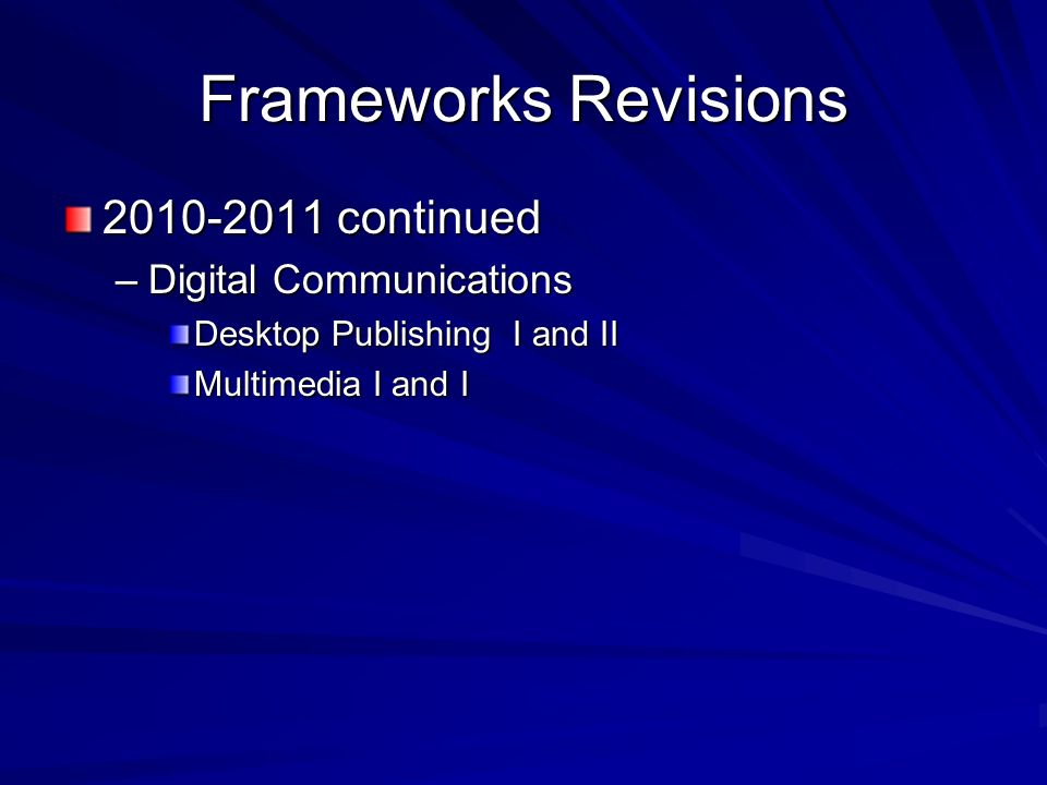 Frameworks Revisions 2010-2011 continued –Digital Communications Desktop Publishing I and II Multimedia I and I