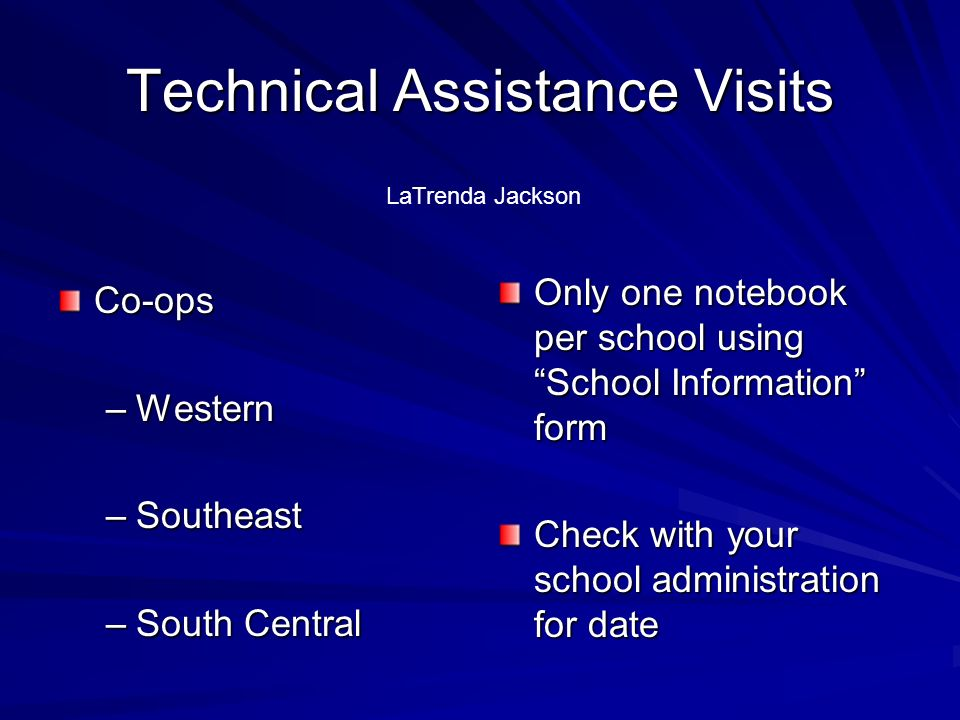 Technical Assistance Visits Co-ops –Western –Southeast –South Central Only one notebook per school using School Information form Check with your school administration for date LaTrenda Jackson