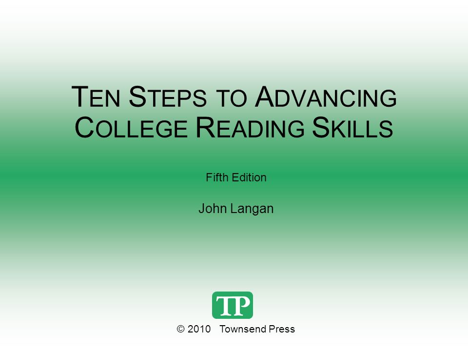 T EN S TEPS TO A DVANCING C OLLEGE R EADING S KILLS Fifth Edition John Langan © 2010 Townsend Press