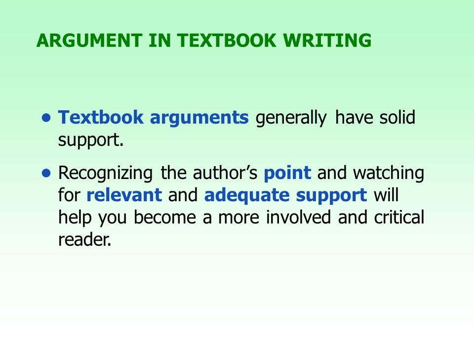 ARGUMENT IN TEXTBOOK WRITING Textbook arguments generally have solid support. Recognizing the authors point and watching for relevant and adequate sup