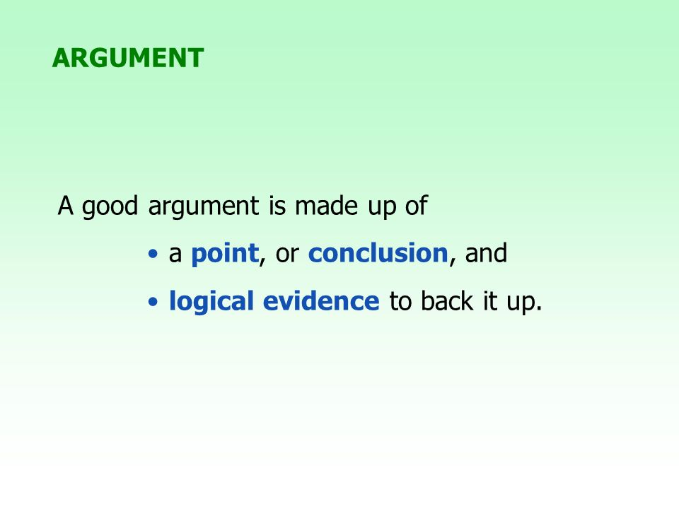A good argument is made up of a point, or conclusion, and logical evidence to back it up. ARGUMENT