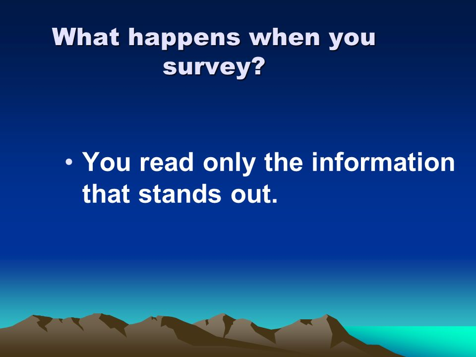 What happens when you survey? You read only the information that stands out.