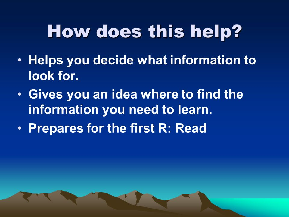 How does this help? Helps you decide what information to look for. Gives you an idea where to find the information you need to learn. Prepares for the