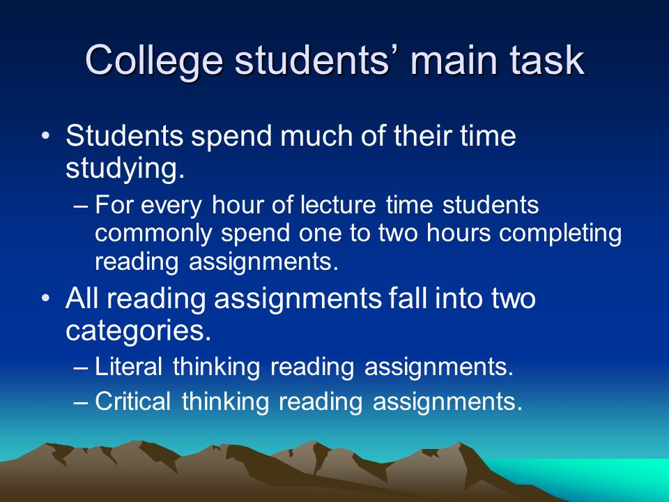 College students main task Students spend much of their time studying. –For every hour of lecture time students commonly spend one to two hours comple