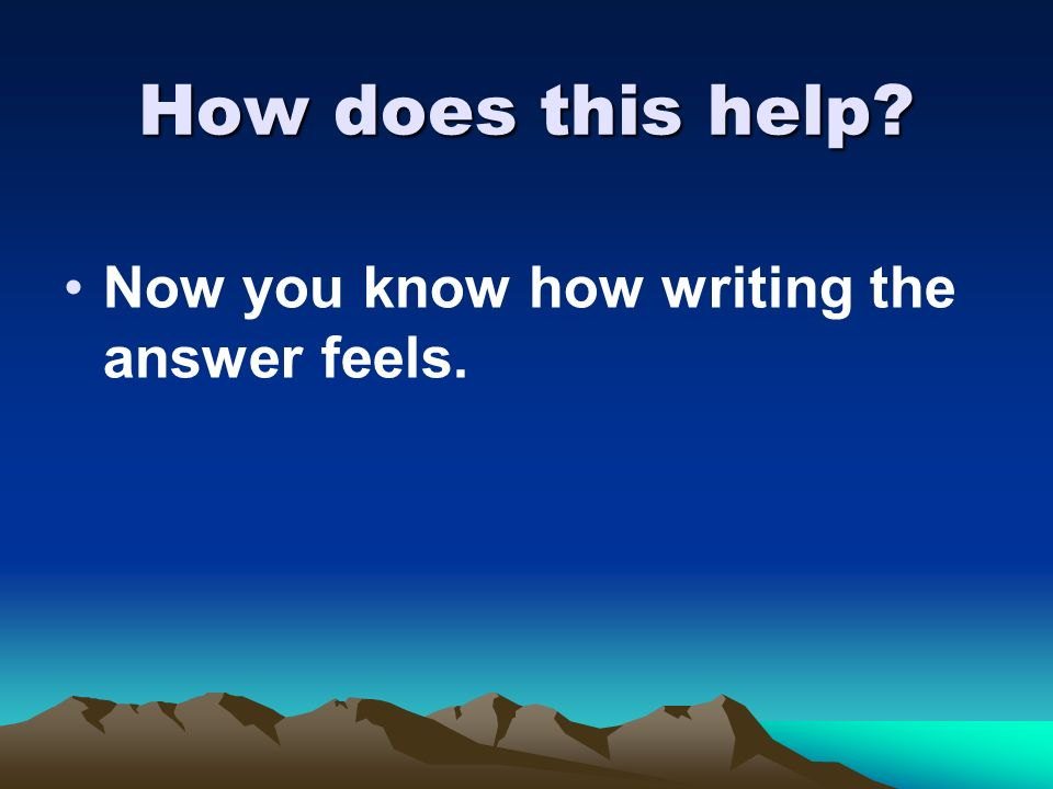 How does this help? Now you know how writing the answer feels.