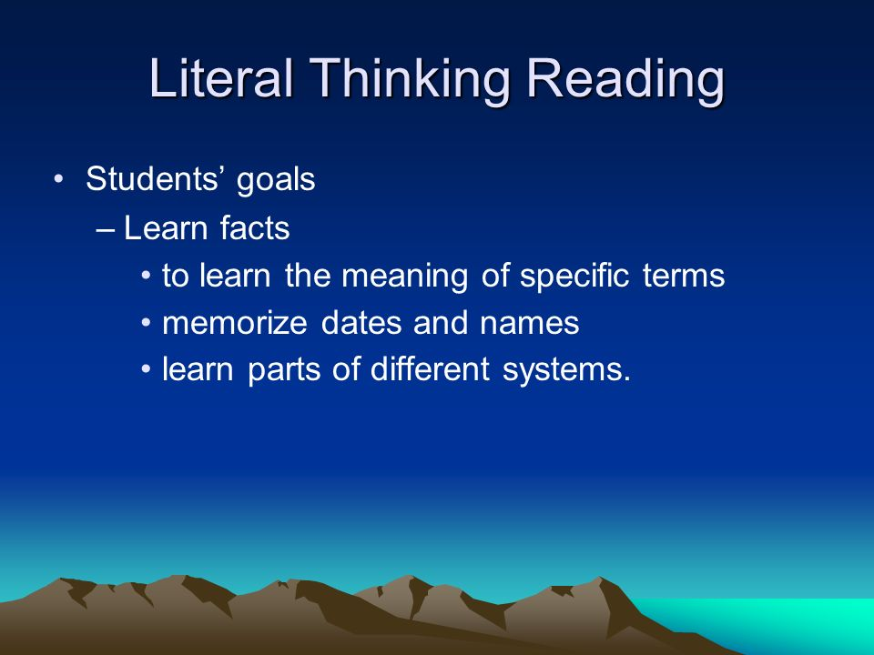 Literal Thinking Reading Students goals –Learn facts to learn the meaning of specific terms memorize dates and names learn parts of different systems.