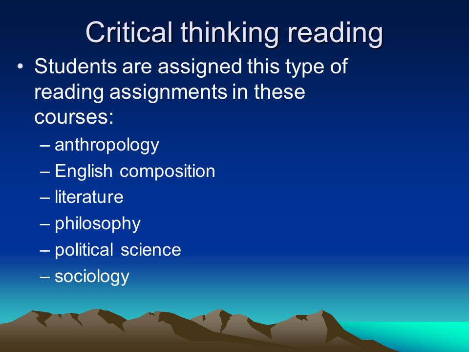 Critical thinking reading Students are assigned this type of reading assignments in these courses: –anthropology –English composition –literature –phi