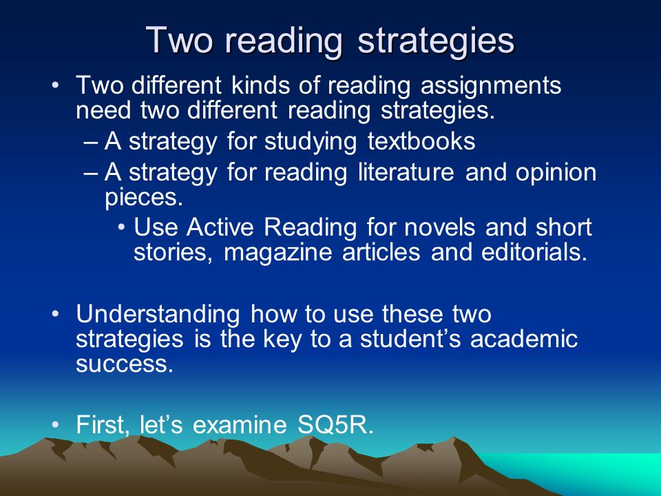 Two reading strategies Two different kinds of reading assignments need two different reading strategies. –A strategy for studying textbooks –A strateg