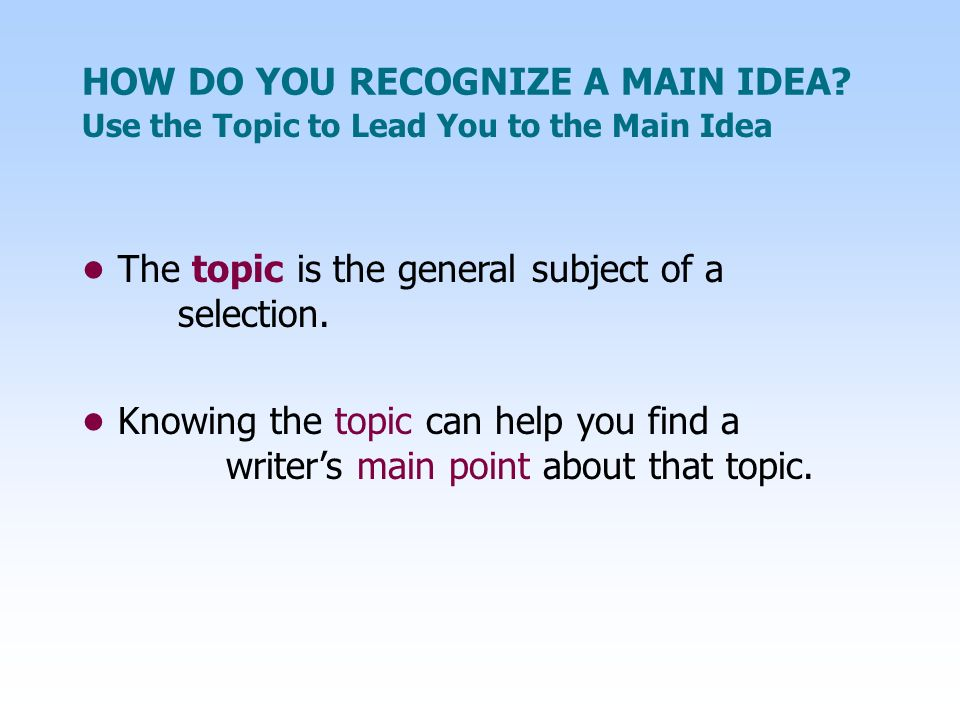 Use the Topic to Lead You to the Main Idea HOW DO YOU RECOGNIZE A MAIN IDEA? The topic is the general subject of a selection. Knowing the topic can he