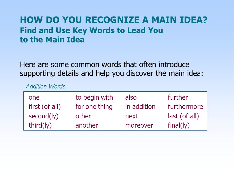 Here are some common words that often introduce supporting details and help you discover the main idea: one to begin with alsofurther first (of all)fo