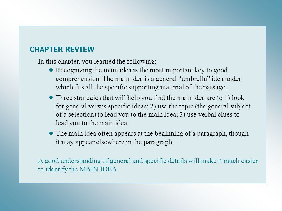 CHAPTER REVIEW In this chapter, you learned the following: Recognizing the main idea is the most important key to good comprehension. The main idea is