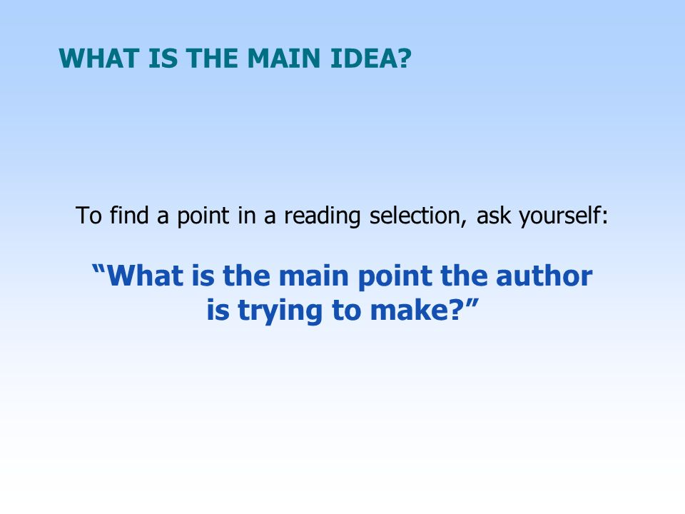 WHAT IS THE MAIN IDEA? To find a point in a reading selection, ask yourself: What is the main point the author is trying to make?