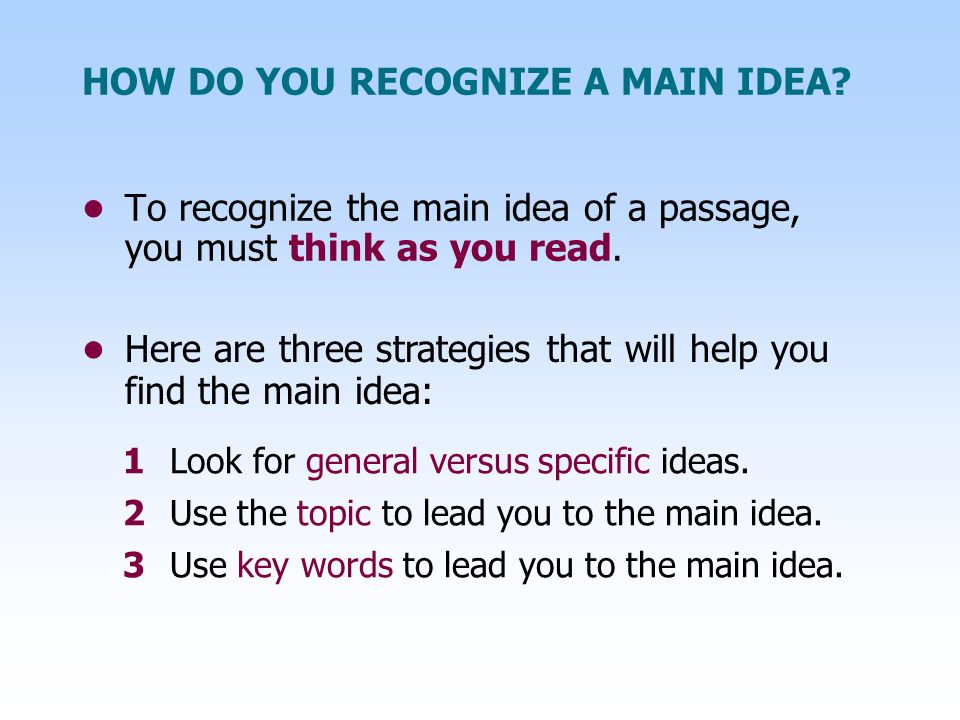 HOW DO YOU RECOGNIZE A MAIN IDEA? To recognize the main idea of a passage, you must think as you read. 1Look for general versus specific ideas. 2Use t