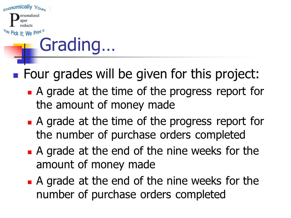 Grading… Four grades will be given for this project: A grade at the time of the progress report for the amount of money made A grade at the time of the progress report for the number of purchase orders completed A grade at the end of the nine weeks for the amount of money made A grade at the end of the nine weeks for the number of purchase orders completed