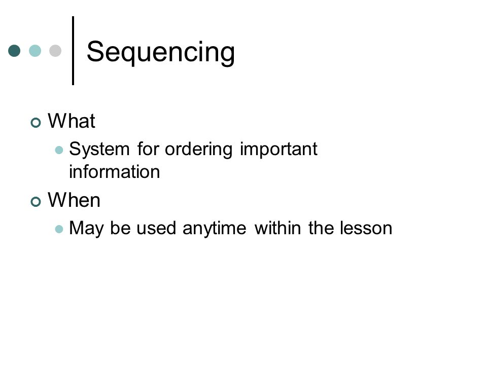 Sequencing What System for ordering important information When May be used anytime within the lesson