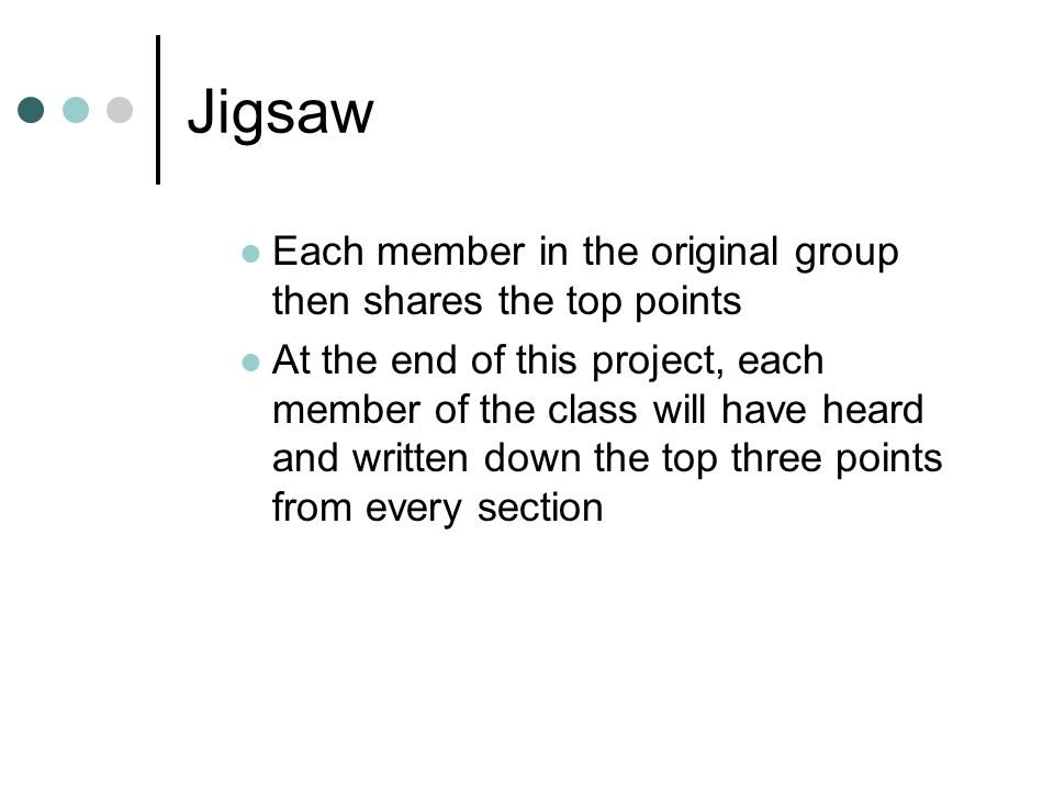 Jigsaw Each member in the original group then shares the top points At the end of this project, each member of the class will have heard and written down the top three points from every section