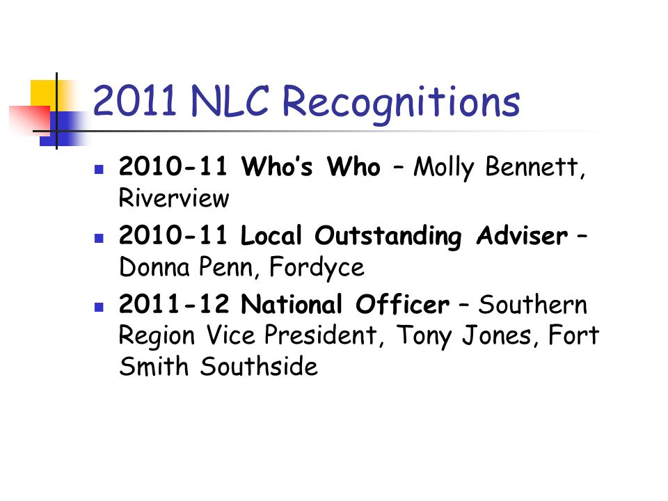2011 NLC Recognitions 2010-11 Whos Who – Molly Bennett, Riverview 2010-11 Local Outstanding Adviser – Donna Penn, Fordyce 2011-12 National Officer – S