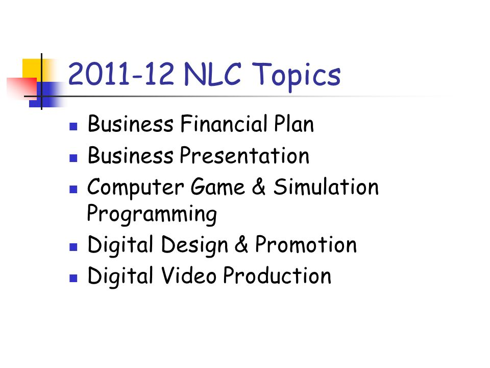 2011-12 NLC Topics Business Financial Plan Business Presentation Computer Game & Simulation Programming Digital Design & Promotion Digital Video Produ