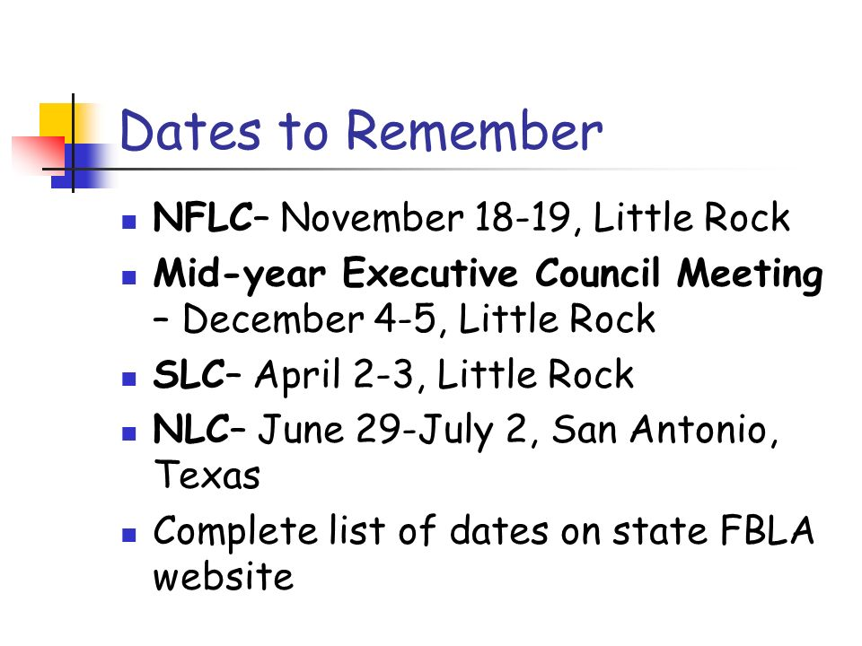 Dates to Remember NFLC– November 18-19, Little Rock Mid-year Executive Council Meeting – December 4-5, Little Rock SLC– April 2-3, Little Rock NLC– June 29-July 2, San Antonio, Texas Complete list of dates on state FBLA website