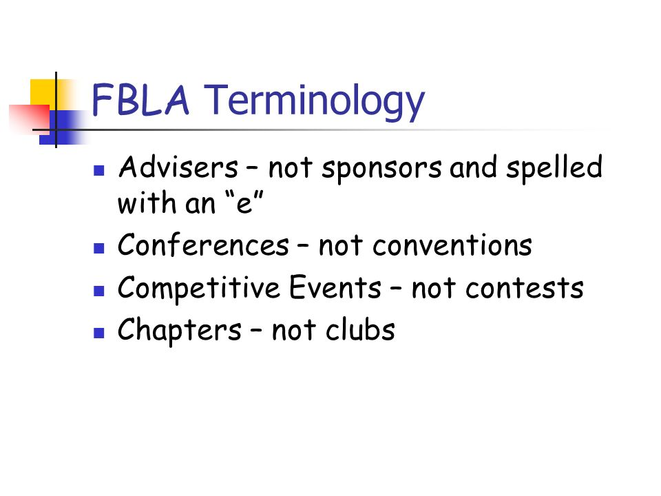 FBLA Terminology Advisers – not sponsors and spelled with an e Conferences – not conventions Competitive Events – not contests Chapters – not clubs