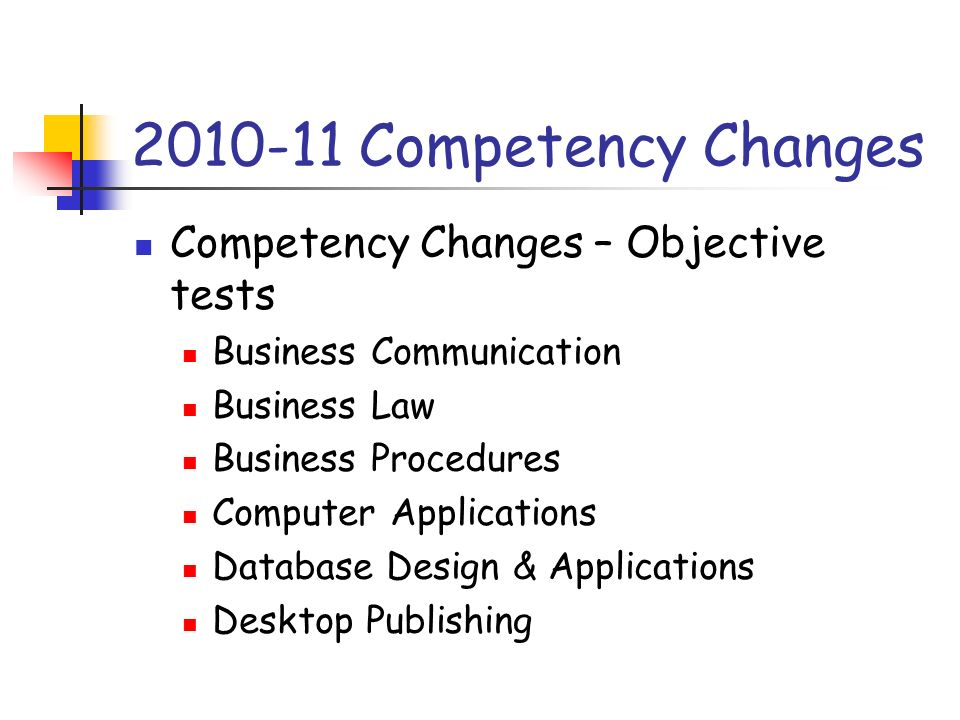 2010-11 Competency Changes Competency Changes – Objective tests Business Communication Business Law Business Procedures Computer Applications Database Design & Applications Desktop Publishing