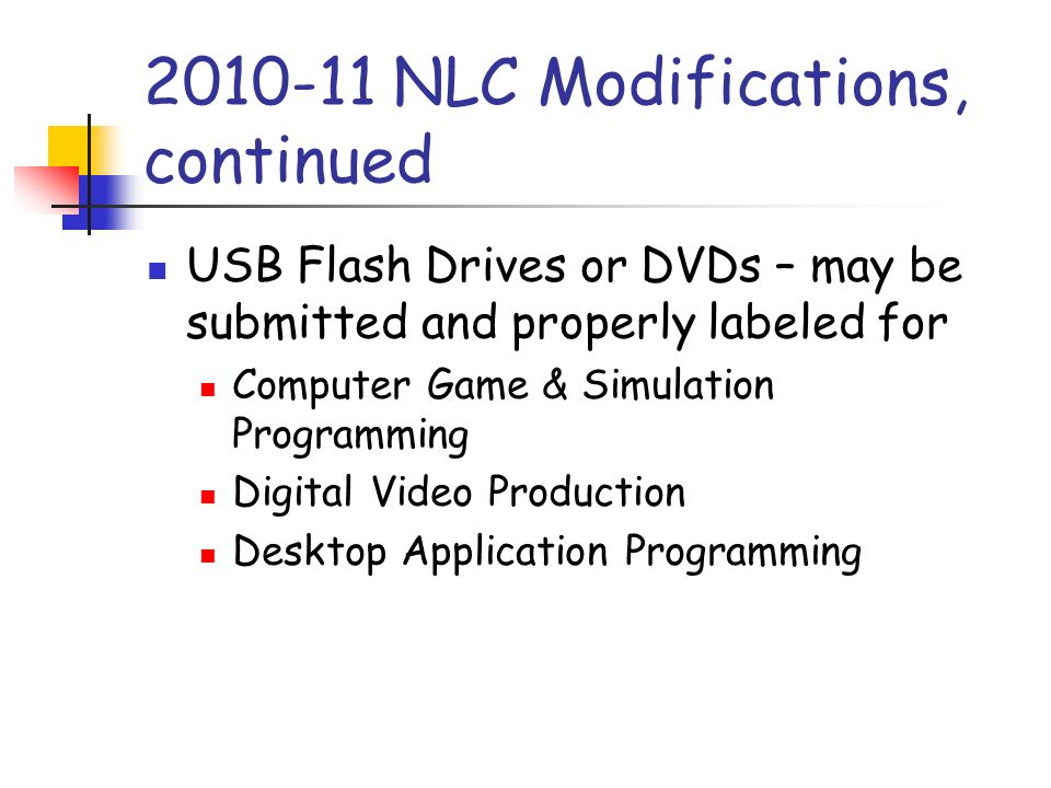 2010-11 NLC Modifications, continued USB Flash Drives or DVDs – may be submitted and properly labeled for Computer Game & Simulation Programming Digital Video Production Desktop Application Programming
