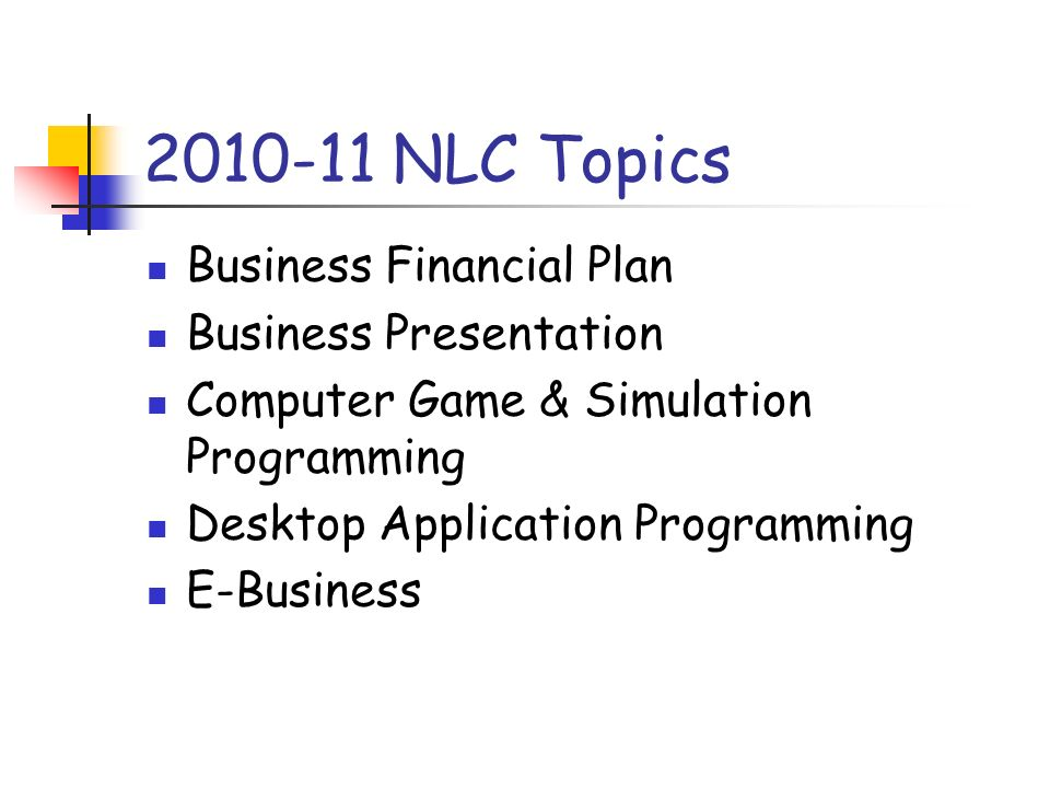 2010-11 NLC Topics Business Financial Plan Business Presentation Computer Game & Simulation Programming Desktop Application Programming E-Business