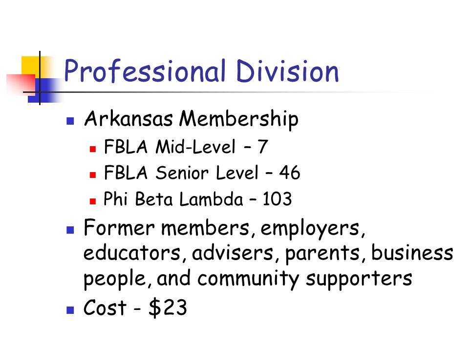 Professional Division Arkansas Membership FBLA Mid-Level – 7 FBLA Senior Level – 46 Phi Beta Lambda – 103 Former members, employers, educators, advisers, parents, business people, and community supporters Cost - $23