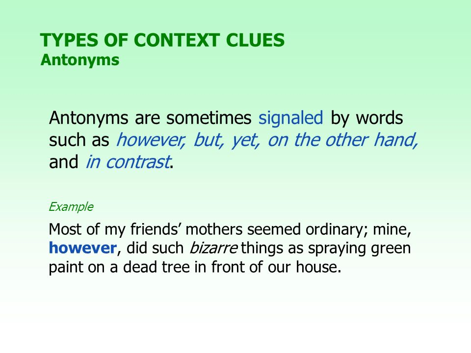 Antonyms are sometimes signaled by words such as however, but, yet, on the other hand, and in contrast. Most of my friends mothers seemed ordinary; mi